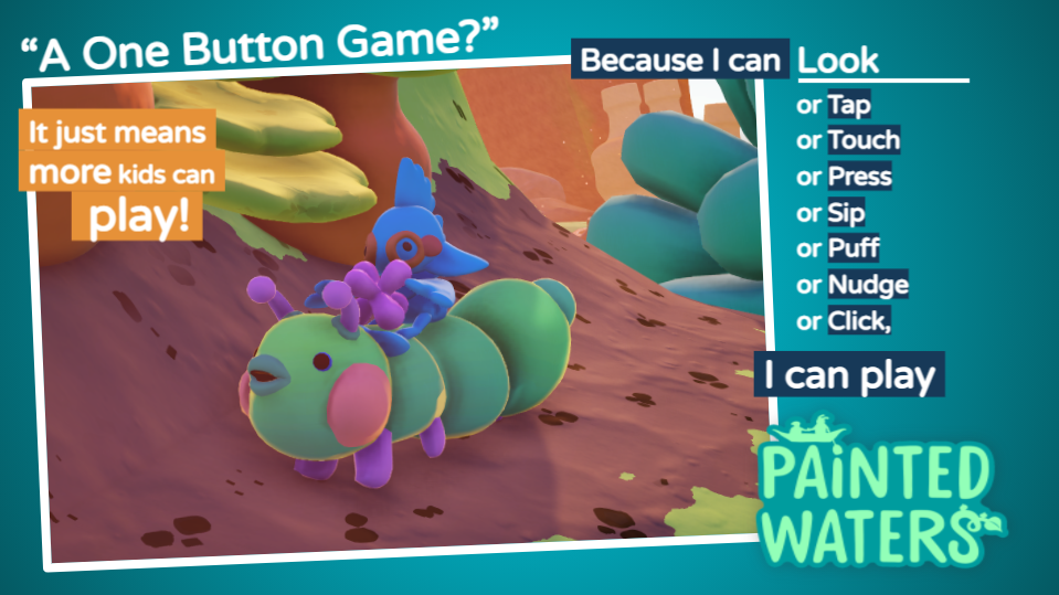 A one button game? It just means more people can play! Because I can look, tap, touch, press, sip, puff, nudge or click, I can play!