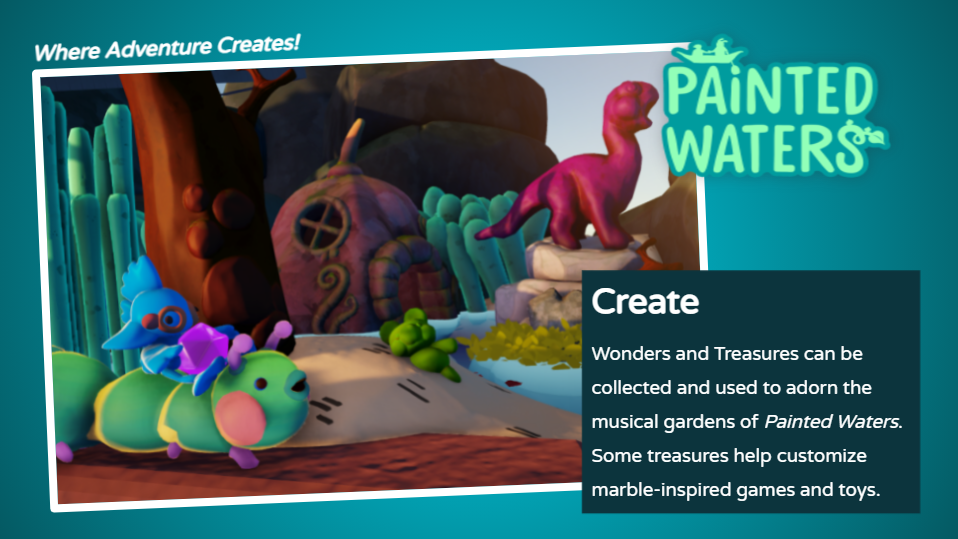 Wonders and Treasures can be colleccted and used to adorn the musical gardens of Painted Waters. Some treasures help customize marble-inspired games and toys.