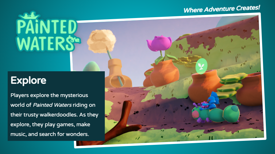 Players explore the mysterious world of Painted Waters riding on their trusty walkerdoodles. As they explore, the play games, make music and search for wonders.
